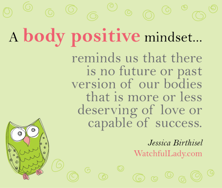 A body positive mindset reminds us that there is no future or past version of our bodies that is more or less deserving of love or capable of success.